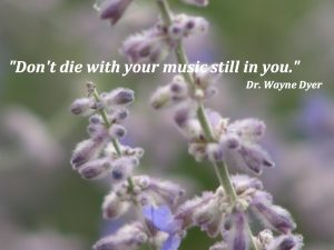Don't Die With Your Music Still in You- Dr. Wayne Dyer Quote