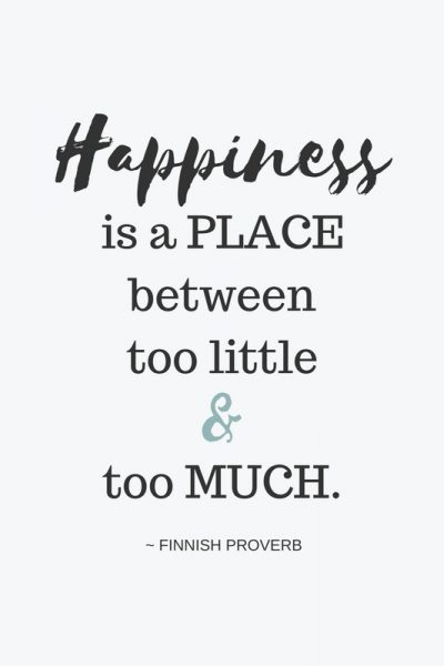 Happiness is a place between too little and too much. ~ FINNISH PROVERB