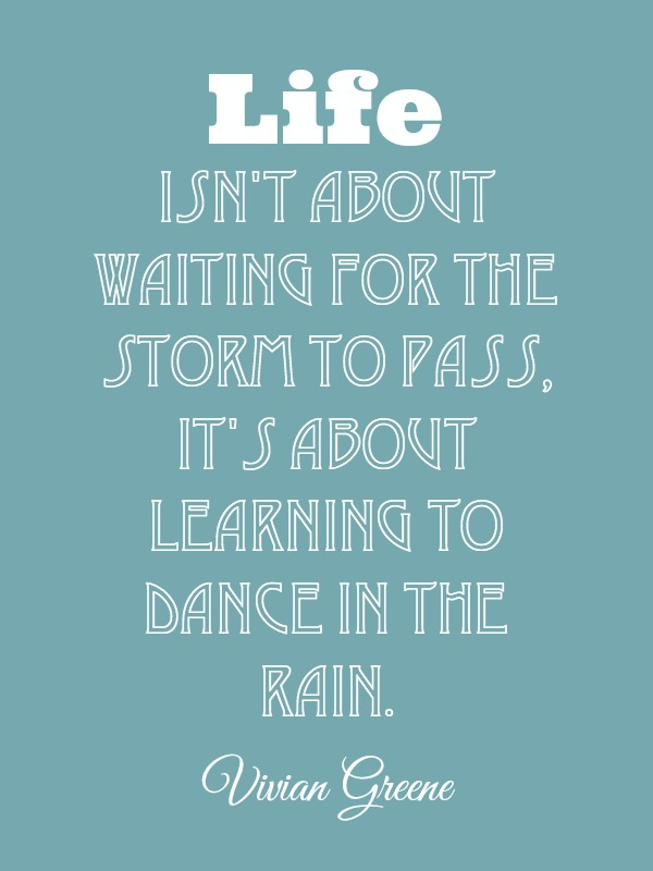 Life isn't about waiting for the storm to pass, it's about learning to dance in the rain- Quote by Vivian Greene